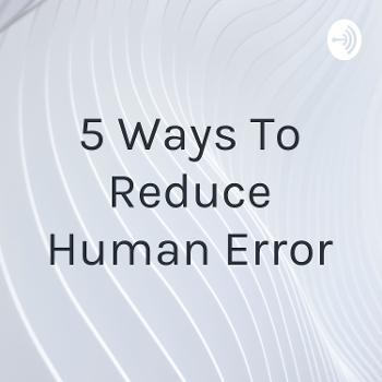 5 Ways To Reduce Human Error