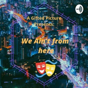 A Gifted Picture Presents: We Ain't From Here