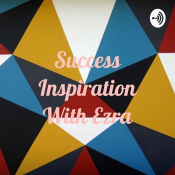 Success Inspiration With Ezra