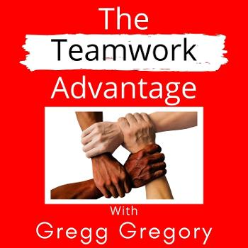 The Teamwork Advantage with Gregg Gregory