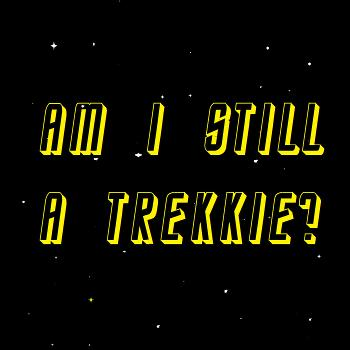 Am I Still A Trekkie? A Star Trek Podcast
