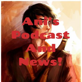 Ani's Podcast And News!
