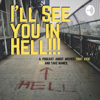 I'll See You In HELL!! A Podcast about movies that kick ass and take names!!!