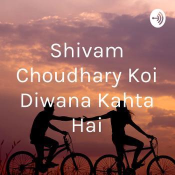Shivam Choudhary Koi Diwana Kahta Hai