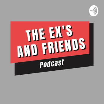 The Ex's and Friends Podcast