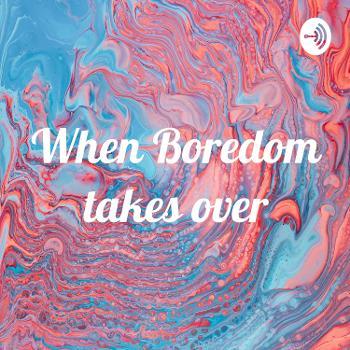 When Boredom takes over