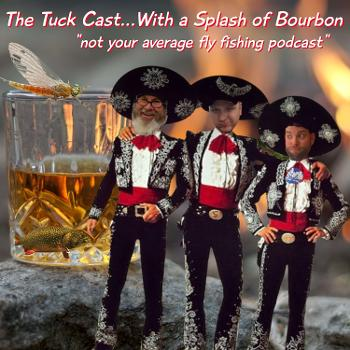 """The Tuck Cast...With a Splash of Bourbon """"A Fly Fishing Podcast"""""""