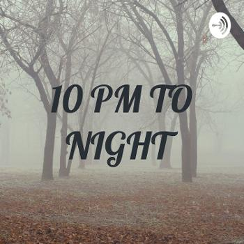 10 PM TO NIGHT