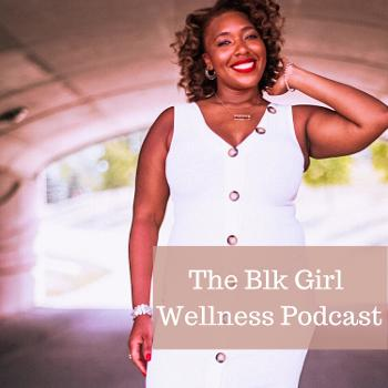 The Blk Girl Wellness Podcast