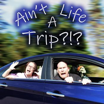 Ain't Life A Trip?!?