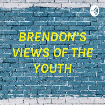 BRENDON'S VIEWS OF THE YOUTH