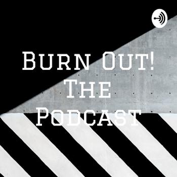 Burn Out! The Podcast