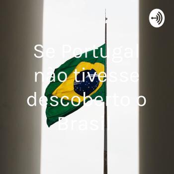 Se Portugal não tivesse descoberto o Brasil