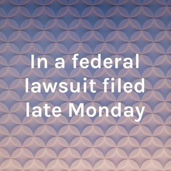 In a federal lawsuit filed late Monday