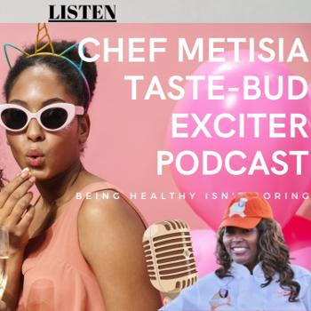 The Taste-Bud Exciter Podcast with Chef Metisia