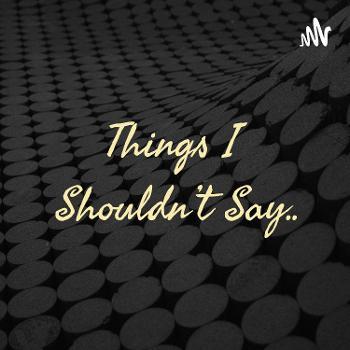Things I Shouldn't Say..