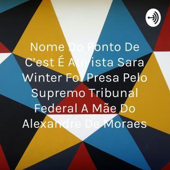 Nome Do Ponto De C'est É Ativista Sara Winter Foi Presa Pelo Supremo Tribunal Federal A Mãe Do Alexandre De Moraes
