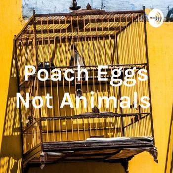Poach Eggs Not Animals