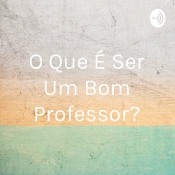 O Que É Ser Um Bom Professor?