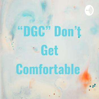 """DGC"" Don't Get Comfortable"