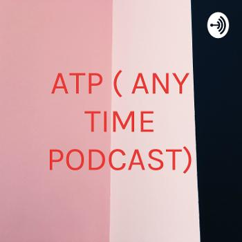 ATP ( ANY TIME PODCAST)