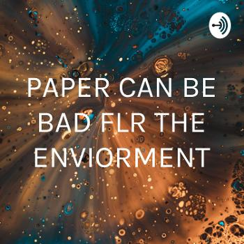 PAPER CAN BE BAD FLR THE ENVIORMENT