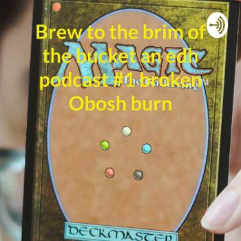 Brew to the brim of the bucket an edh Podcast
