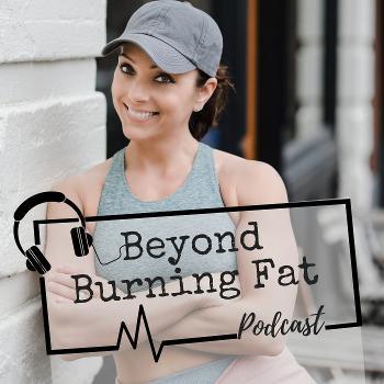 Beyond Burning Fat Podcast | Nutrition | Fitness | Mindset