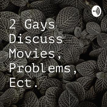 2 Gays Discuss Movies, Problems, Ect.