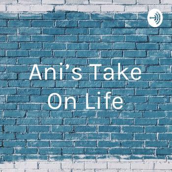 Ani's Take On Life