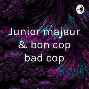 Junior majeur & bon cop bad cop