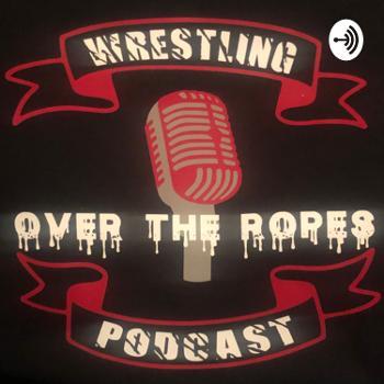 Over The Ropes: Wrestling Podcast