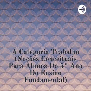 A Categoria Trabalho (Noções Conceituais Para Alunos Do 5° Ano Do Ensino Fundamental) - Prof. Msc. Rodrigo Barbosa Bastos