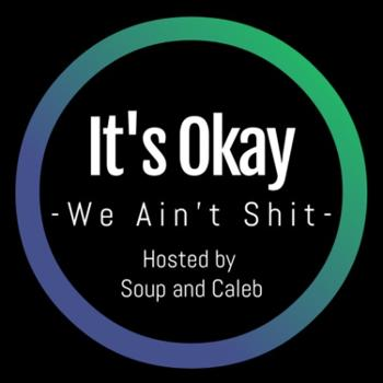 It's Okay, We Ain't Shit