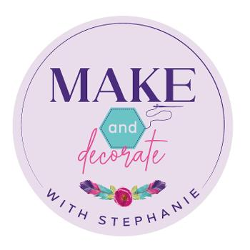 Make and Decorate with Stephanie: Sew, Quilt, Decorate