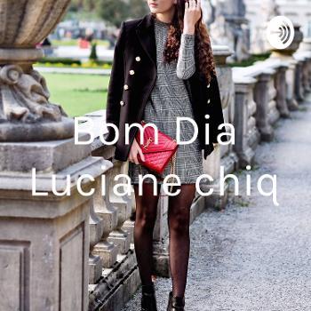 Bom Dia Luciane chiq