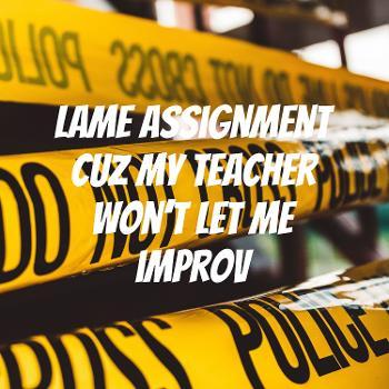 Lame assignment cuz my teacher won't let me improv