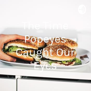 The Time Popeyes Caught Our Eyes