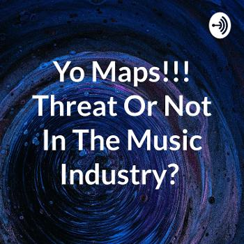 Yo Maps!!! Threat Or Not In The Music Industry?