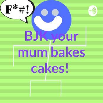 BJK your mum bakes cakes!