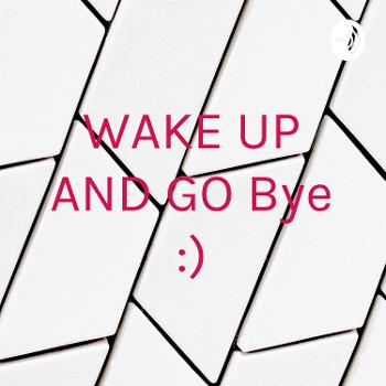 WAKE UP AND GO Bye :)