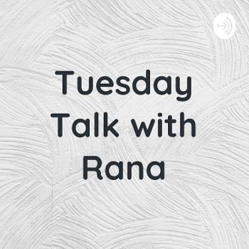 Tuesday Talk with Rana