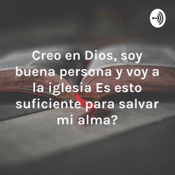 Creo en Dios, soy buena persona y voy a la iglesia ¿Es esto suficiente para salvar mi alma?