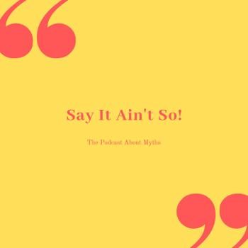 Say It Ain't So! The Podcast About Myths