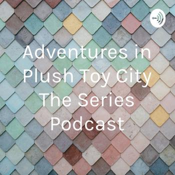 Adventures in Plush Toy City The Series Podcast