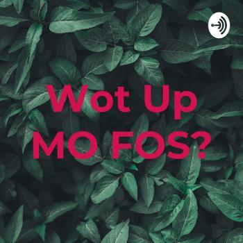 Wot Up MO FOS?