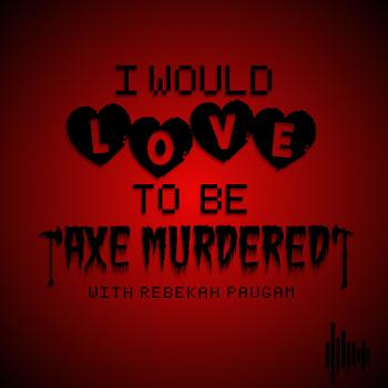 I would LOVE to be Axe Murdered