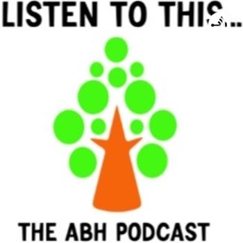 Listen to this...The ABH podcast