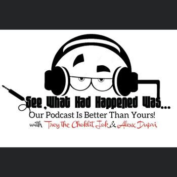 See What Had Happened Was... Our Podcast Is Better Than Yours!