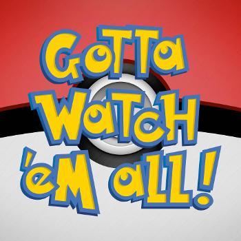 Gotta Watch'em All - A Pokémon Podcast